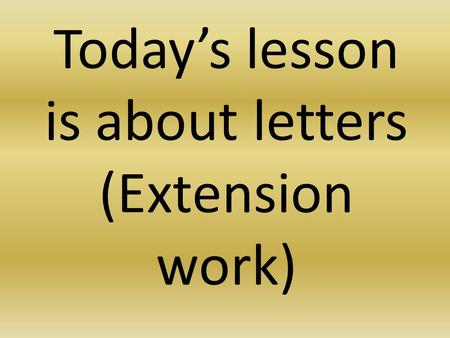 Today's lesson is about letters (Extension work).