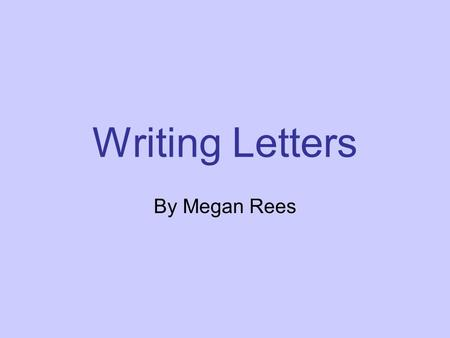 Writing Letters By Megan Rees. Parts of a Letter Part One.
