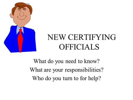 NEW CERTIFYING OFFICIALS What do you need to know? What are your responsibilities? Who do you turn to for help?