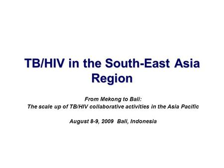 TB/HIV in the South-East Asia Region From Mekong to Bali: The scale up of TB/HIV collaborative activities in the Asia Pacific August 8-9, 2009 Bali, Indonesia.