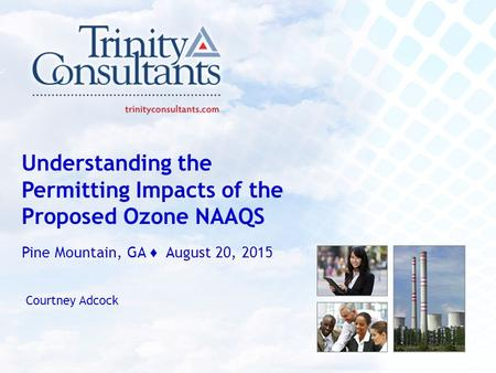 Sound solutions delivered uncommonly well Understanding the Permitting Impacts of the Proposed Ozone NAAQS Pine Mountain, GA ♦ August 20, 2015 Courtney.