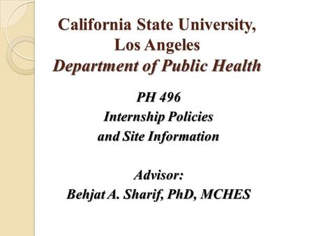 California State University, Los Angeles Department of Public Health PH 496 Internship Policies and Site Information Advisor: Behjat A. Sharif, PhD, MCHES.