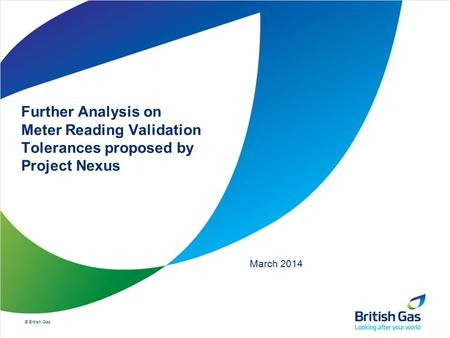 © British Gas Further Analysis on Meter Reading Validation Tolerances proposed by Project Nexus March 2014.