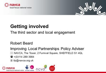 Getting involved The third sector and local engagement Robert Beard Improving Local Partnerships Policy Adviser  NAVCA, The Tower, 2 Furnival Square,