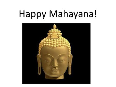 Happy Mahayana!. Mahayana is a celebration for all Buddhists, it is celebrated at this time of the year.