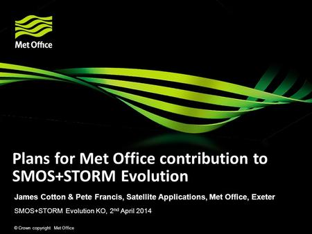 © Crown copyright Met Office Plans for Met Office contribution to SMOS+STORM Evolution James Cotton & Pete Francis, Satellite Applications, Met Office,