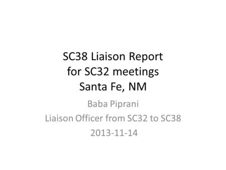 SC38 Liaison Report for SC32 meetings Santa Fe, NM Baba Piprani Liaison Officer from SC32 to SC38 2013-11-14.