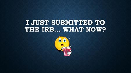 I JUST SUBMITTED TO THE IRB… WHAT NOW?. HAVE I REALLY SUBMITTED IT?? (NOT IN THIS CASE - CLICK THE YELLOW BOX)