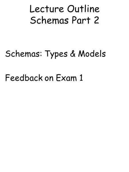 Lecture Outline Schemas Part 2 Schemas: Types & Models Feedback on Exam 1.