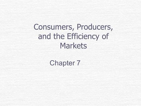 Consumers, Producers, and the Efficiency of Markets Chapter 7.