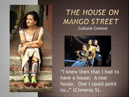 "Cultural Context ""I knew then that I had to have a house. A real house. One I could point to…"" (Cisneros 5)."