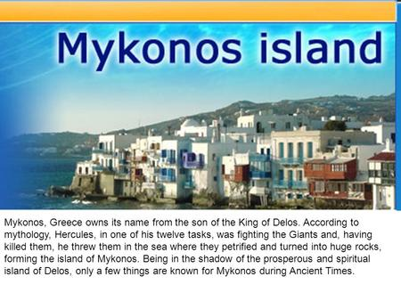 Mykonos, Greece owns its name from the son of the King of Delos. According to mythology, Hercules, in one of his twelve tasks, was fighting the Giants.