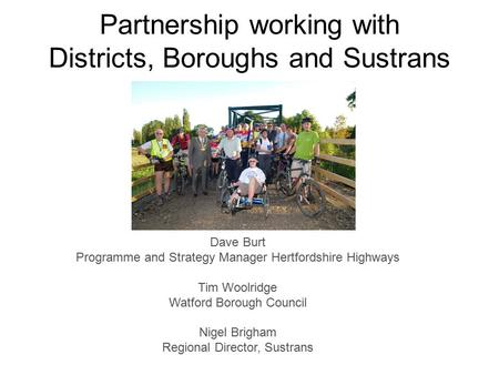 Partnership working with Districts, Boroughs and Sustrans Dave Burt Programme and Strategy Manager Hertfordshire Highways Tim Woolridge Watford Borough.