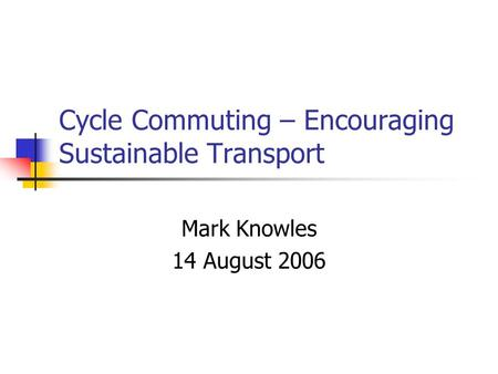Cycle Commuting – Encouraging Sustainable Transport Mark Knowles 14 August 2006.