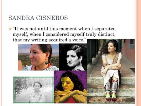 "SANDRA CISNEROS ""It was not until this moment when I separated myself, when I considered myself truly distinct, that my writing acquired a voice."""