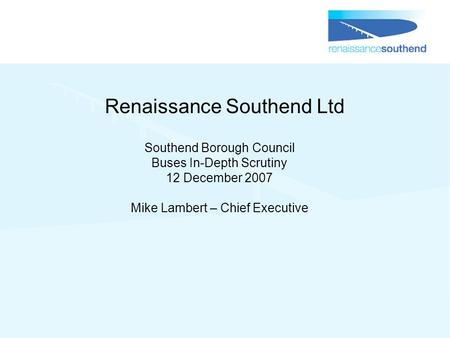 Renaissance Southend Ltd Southend Borough Council Buses In-Depth Scrutiny 12 December 2007 Mike Lambert – Chief Executive.