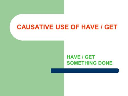 CAUSATIVE USE OF HAVE / GET HAVE / GET SOMETHING DONE.