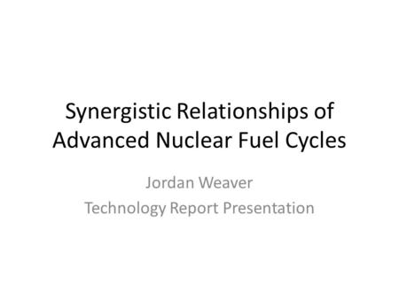 Synergistic Relationships of Advanced Nuclear Fuel Cycles Jordan Weaver Technology Report Presentation.