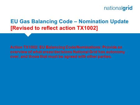 EU Gas Balancing Code – Nomination Update [Revised to reflect action TX1002] Action TX1002: EU Balancing Code/Nominations: Provide an overview of what.