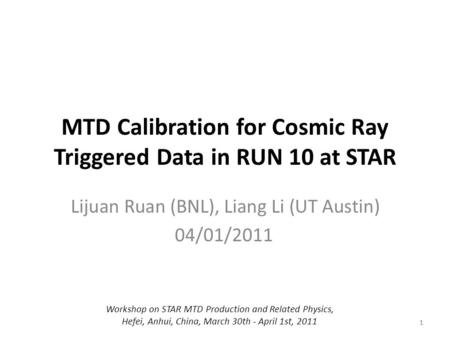 1 MTD Calibration for Cosmic Ray Triggered Data in RUN 10 at STAR Lijuan Ruan (BNL), Liang Li (UT Austin) 04/01/2011 1 Workshop on STAR MTD Production.