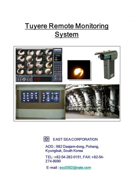 Tuyere remote monitoring system Tuyere Remote Monitoring System 최상의 고로 운전을 위한 감시시스템 소개 EAST SEA CORPORATION ADD.: 982 Daejam-dong, Pohang, Kyungbuk, South.