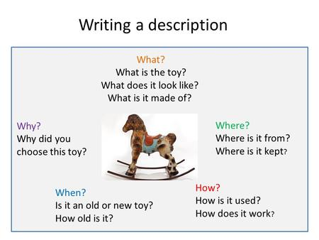 Writing a description What? What is the toy? What does it look like? What is it made of? When? Is it an old or new toy? How old is it? Where? Where is.