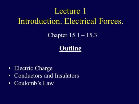 Lecture 1 Introduction. Electrical Forces. Chapter 15.1  15.3 Outline Electric Charge Conductors and Insulators Coulomb's Law.