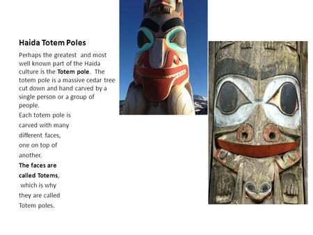 Haida Totem Poles Perhaps the greatest and most well known part of the Haida culture is the Totem pole. The totem pole is a massive cedar tree cut down.