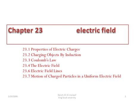 1 Norah Ali Al-moneef king Saud unversity 23.1 Properties of Electric Charges 23.2 Charging Objects By Induction 23.3 Coulomb's Law 23.4 The Electric Field.