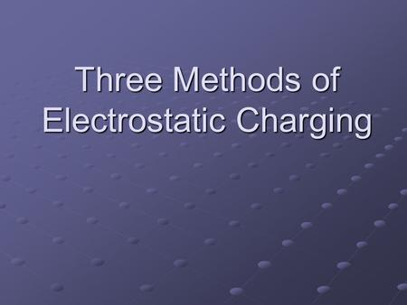 Three Methods of Electrostatic Charging. FRICTION Friction between the objects allows electrons to move from one object to the other.