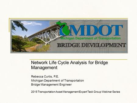 Network Life Cycle Analysis for Bridge Management Rebecca Curtis, P.E. Michigan Department of Transportation Bridge Management Engineer 2015 Transportation.