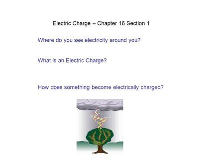 Electric Charge – Chapter 16 Section 1 Where do you see electricity around you? What is an Electric Charge? How does something become electrically charged?