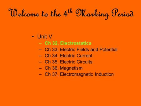Welcome to the 4 th Marking Period Unit V – Ch 32, Electrostatics – Ch 33, Electric Fields and Potential – Ch 34, Electric Current – Ch 35, Electric Circuits.