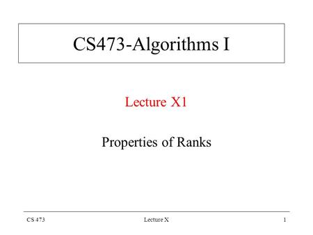 CS 473Lecture X1 CS473-Algorithms I Lecture X1 Properties of Ranks.