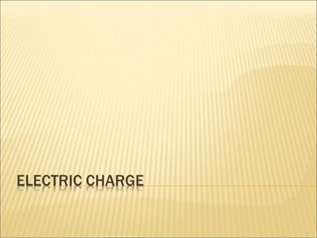 Two types of electric charges  Proton: positive charge  Electron: negative charge  Positive charge of proton = negative charge of electron.