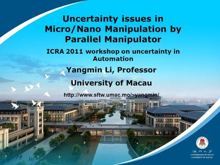 Uncertainty issues in Micro/Nano Manipulation by Parallel Manipulator ICRA 2011 workshop on uncertainty in Automation Yangmin Li, Professor University.