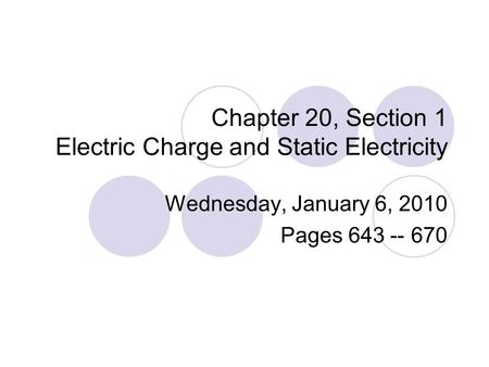 Chapter 20, Section 1 Electric Charge and Static Electricity Wednesday, January 6, 2010 Pages 643 -- 670.