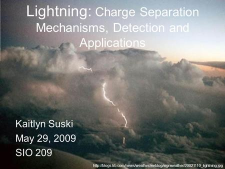 Lightning: Charge Separation Mechanisms, Detection and Applications Kaitlyn Suski May 29, 2009 SIO 209