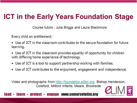 Lead ▪ learn ▪ protect ▪ engage www.somersetelim.org ICT in the Early Years Foundation Stage Course tutors : Julia Briggs and Laura Blackmore Every child.