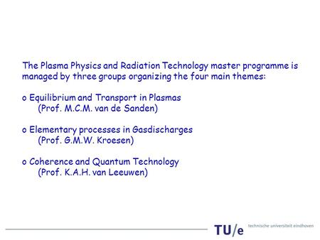 The Plasma Physics and Radiation Technology master programme is managed by three groups organizing the four main themes: o Equilibrium and Transport in.