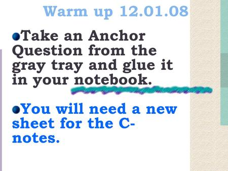 Warm up 12.01.08 Take an Anchor Question from the gray tray and glue it in your notebook. You will need a new sheet for the C- notes.