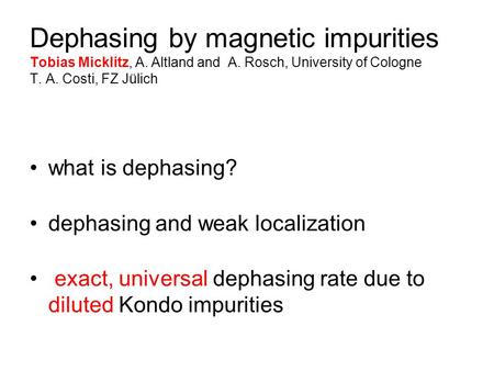 Dephasing by magnetic impurities Tobias Micklitz, A. Altland and A. Rosch, University of Cologne T. A. Costi, FZ Jülich what is dephasing? dephasing and.