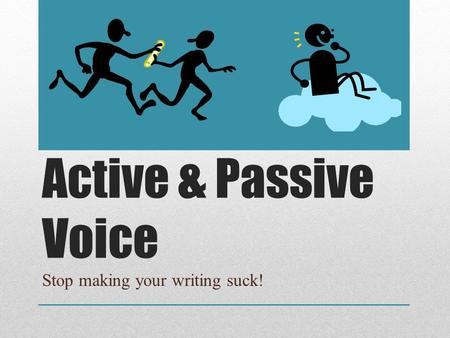 Active & Passive Voice Stop making your writing suck!