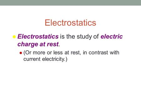 Electrostatics  Electrostatics is the study of electric charge at rest.  (Or more or less at rest, in contrast with current electricity.)