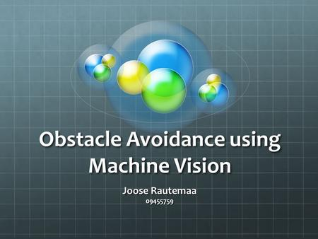 Obstacle Avoidance using Machine Vision Joose Rautemaa 09455759.