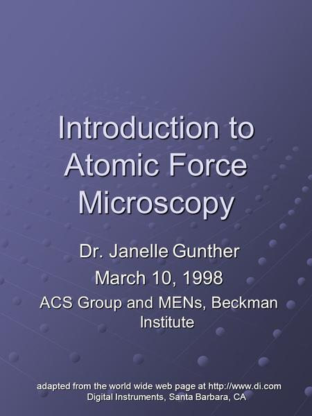 Introduction to Atomic Force Microscopy Dr. Janelle Gunther March 10, 1998 ACS Group and MENs, Beckman Institute adapted from the world wide web page at.