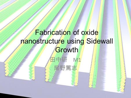 Fabrication of oxide nanostructure using Sidewall Growth 田中研 M1 尾野篤志.