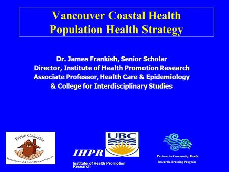 Vancouver Coastal Health Population Health Strategy Dr. James Frankish, Senior Scholar Director, Institute of Health Promotion Research Associate Professor,