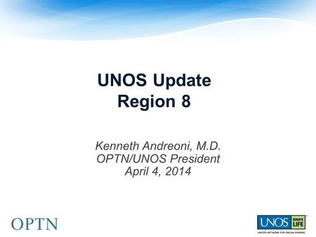 UNOS Update Region 8 Kenneth Andreoni, M.D. OPTN/UNOS President April 4, 2014.