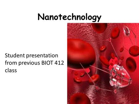 Nanotechnology Student presentation from previous BIOT 412 class.